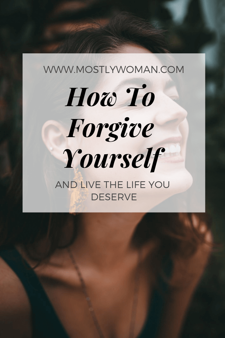 How to forgive yourself and finally live the life you deserve.