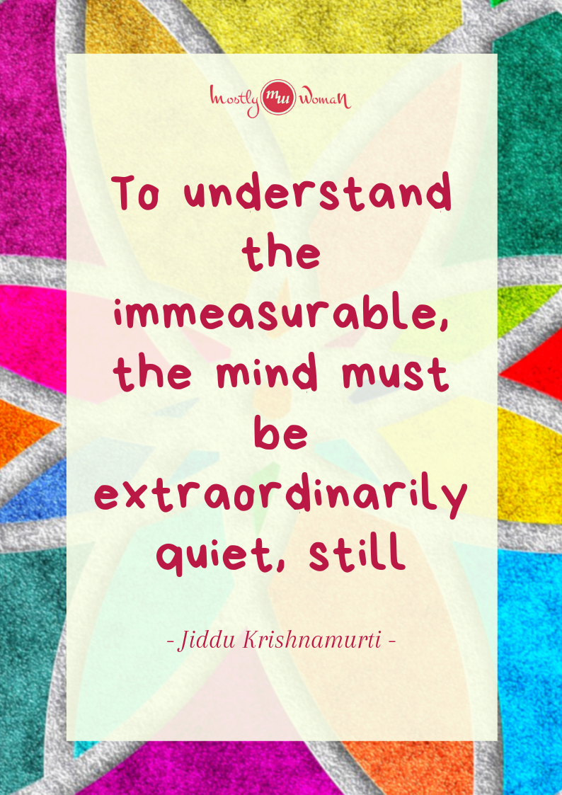"""To understand the immeasurable, the mind must be extraordinarily quiet, still."" Krishnamurti Quotes"