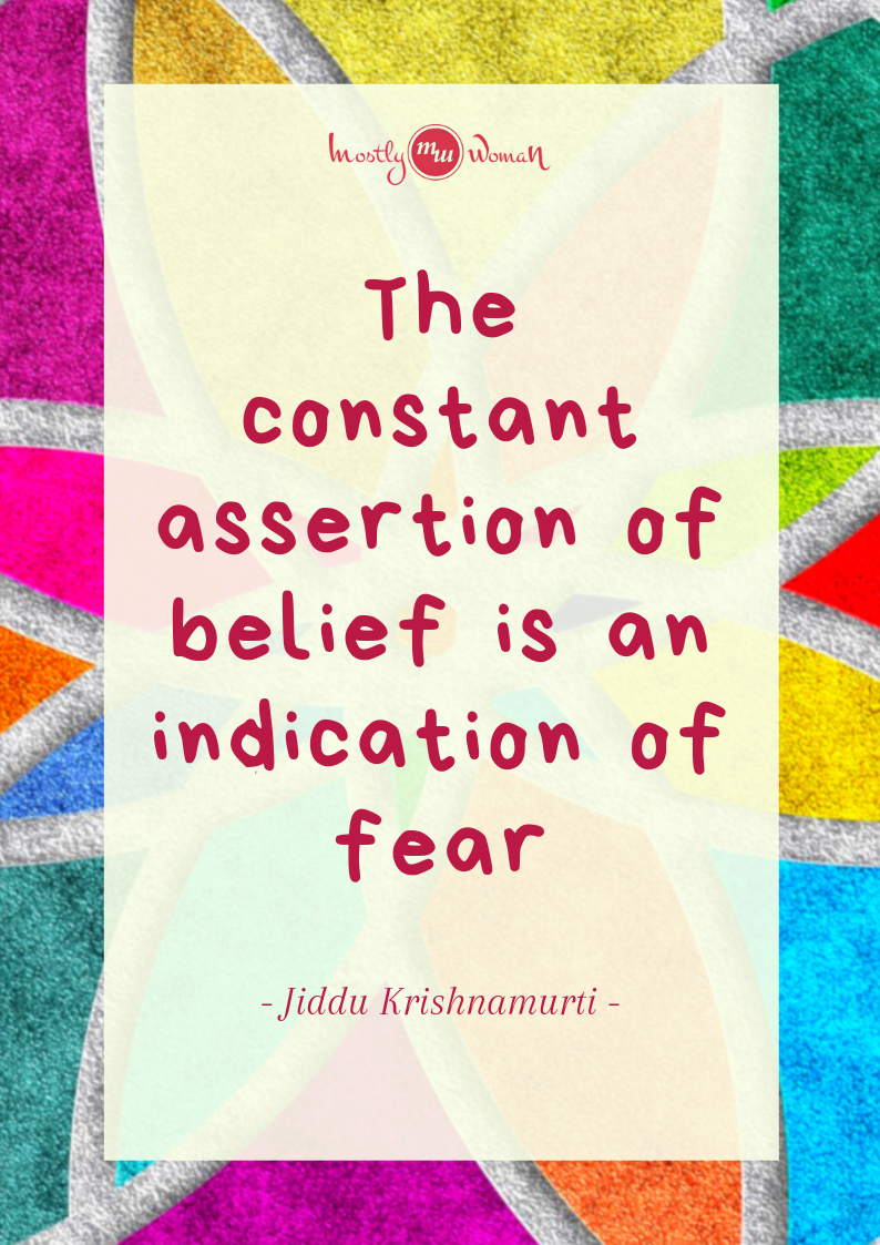 """The constant assertion of belief is an indication of fear."" Krishnamurti Quotes"