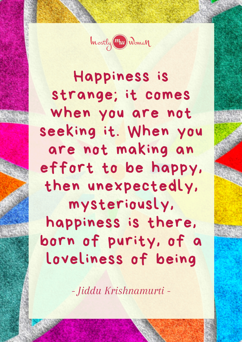 """Happiness is strange; it comes when you are not seeking it. When you are not making an effort to be happy, then unexpectedly, mysteriously, happiness is there, born of purity, of a loveliness of being."" Krishnamurti Quotes"