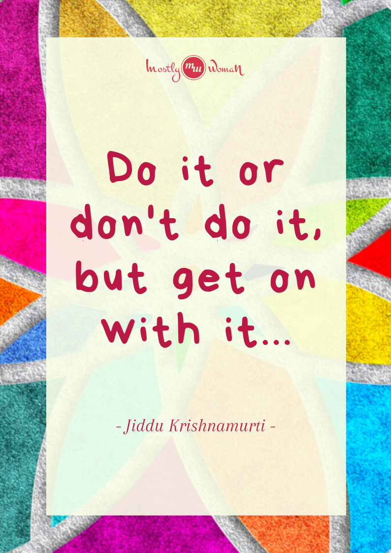 """Do it or don't do it, but get on with it..."" Krishnamurti Quotes"