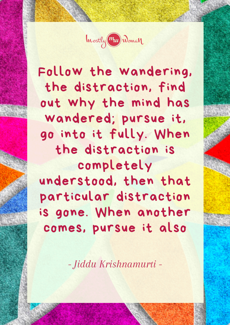 """Follow the wandering, the distraction, find out why the mind has wandered; pursue it, go into it fully. When the distraction is completely understood, then that particular distraction is gone. When another comes, pursue it also. "" Krishnamurti Quotes"