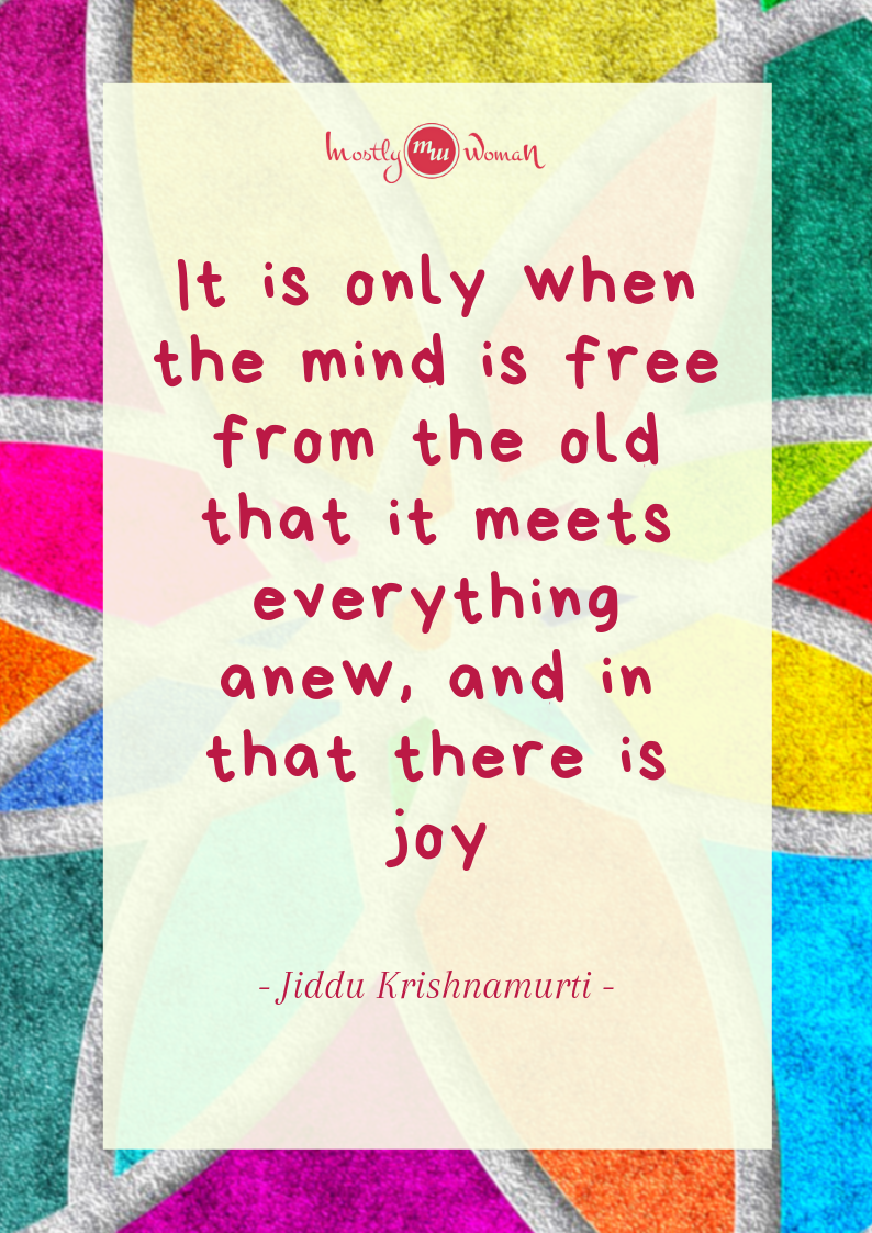 """It is only when the mind is free from the old that it meets everything anew, and in that, there is a joy."" Krishnamurti Quotes"