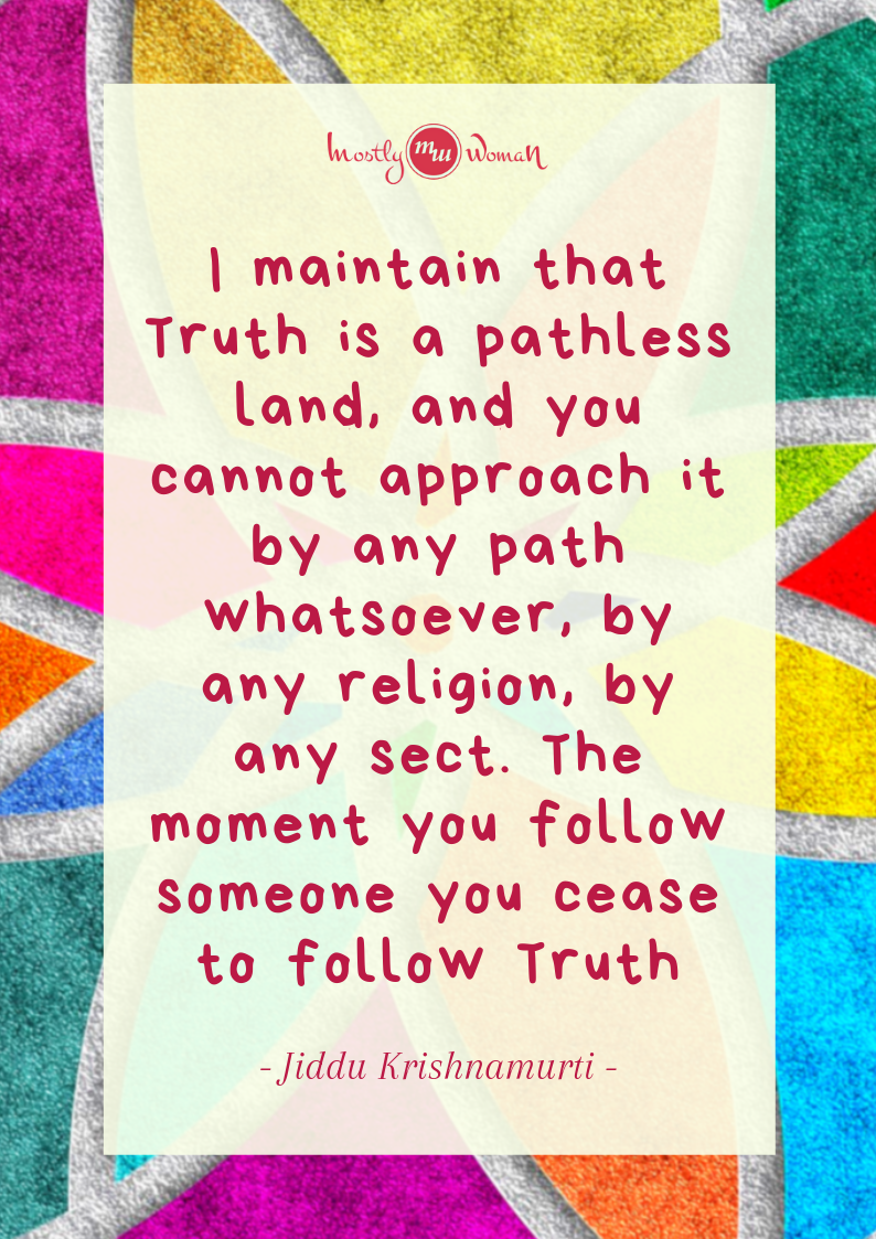 """I maintain that Truth is a pathless land, and you cannot approach it by any path whatsoever, by any religion, by any sect. The moment you follow someone you cease to follow Truth."" Krishnamurti Quotes"