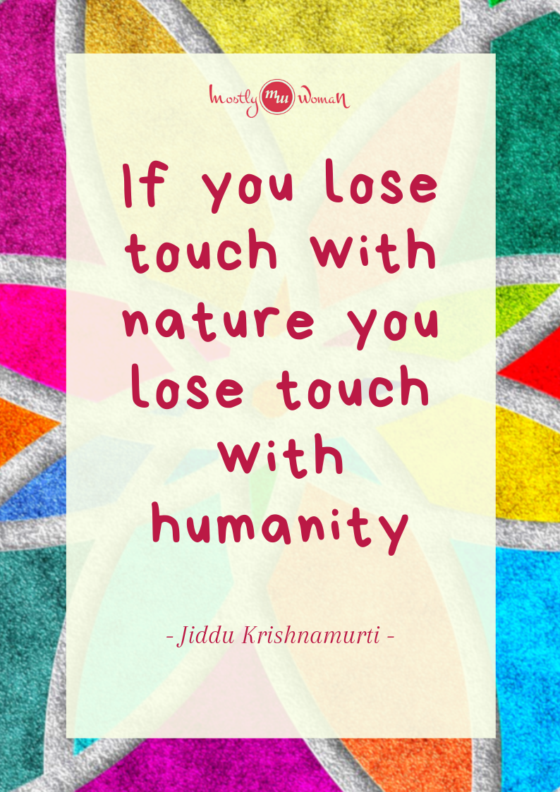 """If you lose touch with nature you lose touch with humanity."" Krishnamurti Quotes"