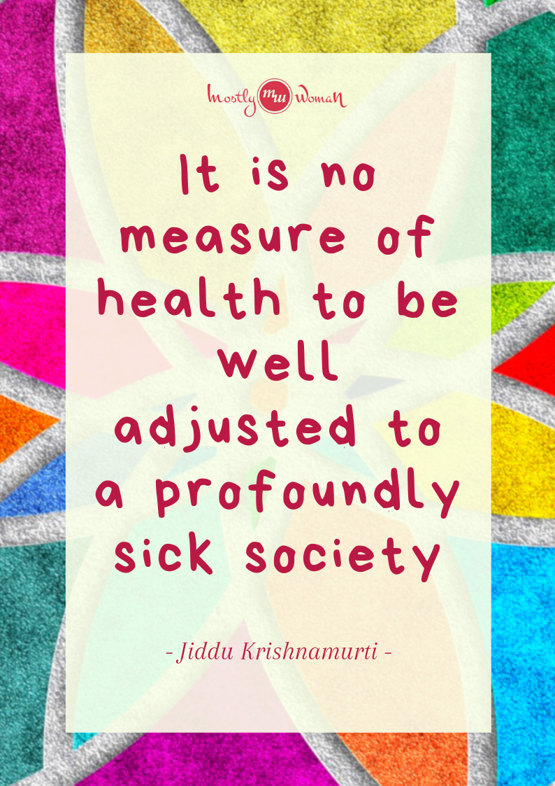 It is no measure of health to be well adjusted to a profoundly sick society - Jiddu Krishnamurti
