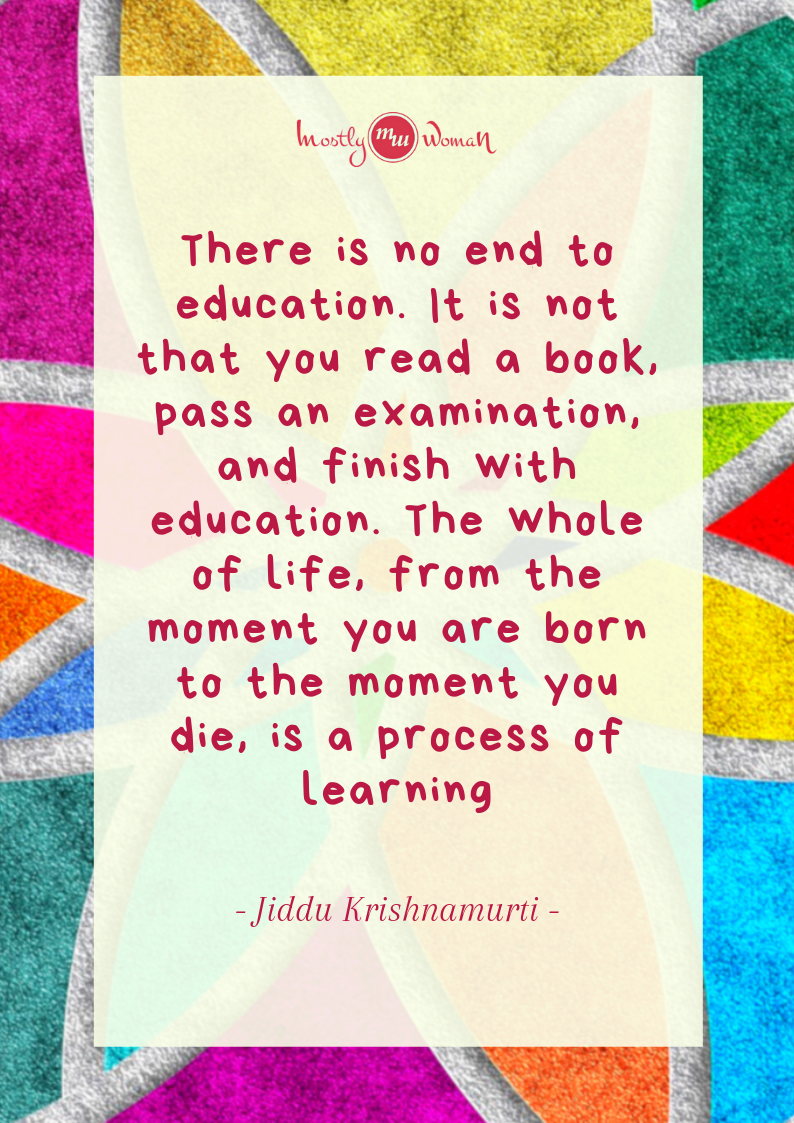 """There is no end to education. It is not that you read a book, pass an examination, and finish with education. The whole of life, from the moment you are born to the moment you die, is a process of learning."""