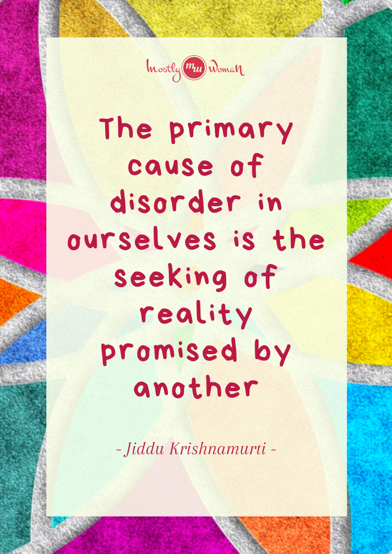 """The primary cause of disorder in ourselves is the seeking of reality promised by another."" Krishnamurti Quotes"