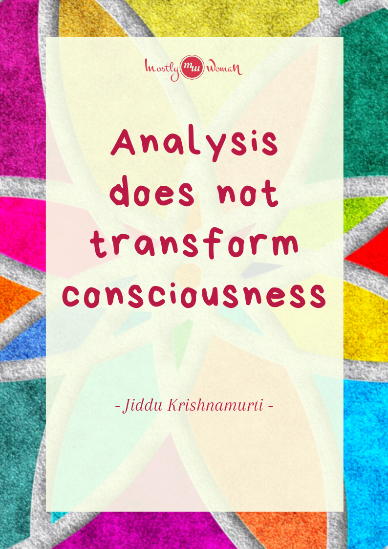 """Analysis does not transform consciousness."" Krishnamurti Quotes"