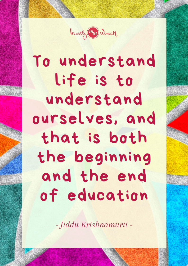 """To understand life is to understand ourselves, and that is both the beginning and the end of education."" Krishnamurti Quotes"