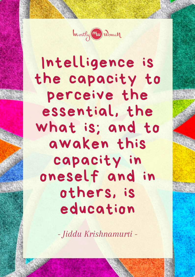 """Intelligence is the capacity to perceive the essential, the what is; and to awaken this capacity in oneself and in others, is education."" Krishnamurti Quotes"