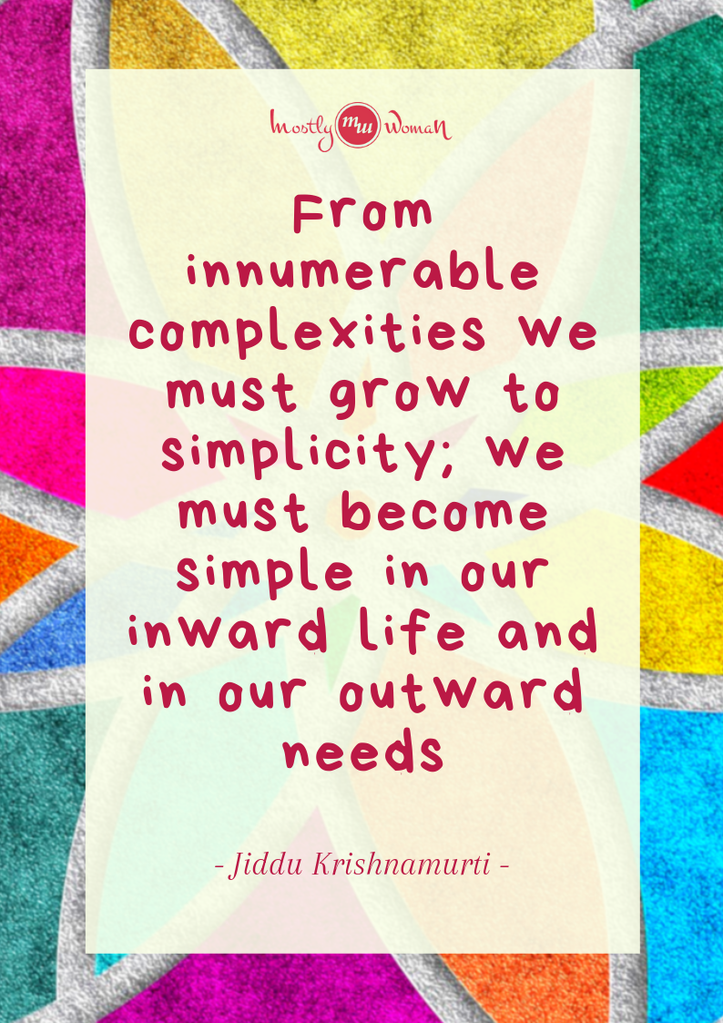 """From innumerable complexities, we must grow to simplicity; we must become simple in our inward life and in our outward needs."" Krishnamurti Quotes"