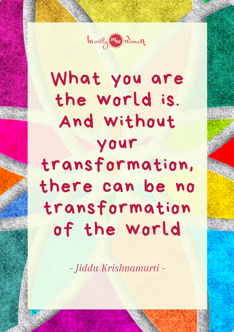"""What you are the world is. And without your transformation, there can be no transformation of the world."" Krishnamurti Quotes"