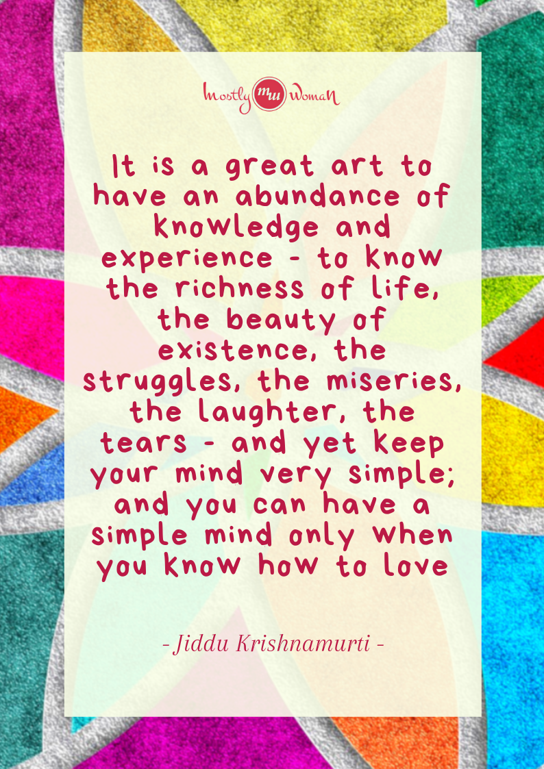 """It is a great art to have an abundance of knowledge and experience - to know the richness of life, the beauty of existence, the struggles, the miseries, the laughter, the tears - and yet keep your mind very simple; and you can have a simple mind only when you know how to love."" Krishnamurti Quotes"