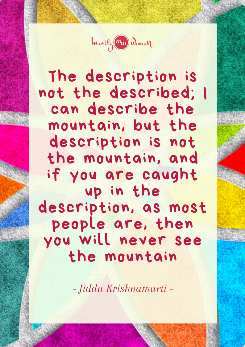 """The description is not the described; I can describe the mountain, but the description is not the mountain, and if you are caught up in the description, as most people are, then you will never see the mountain."" Krishnamurti Quotes"