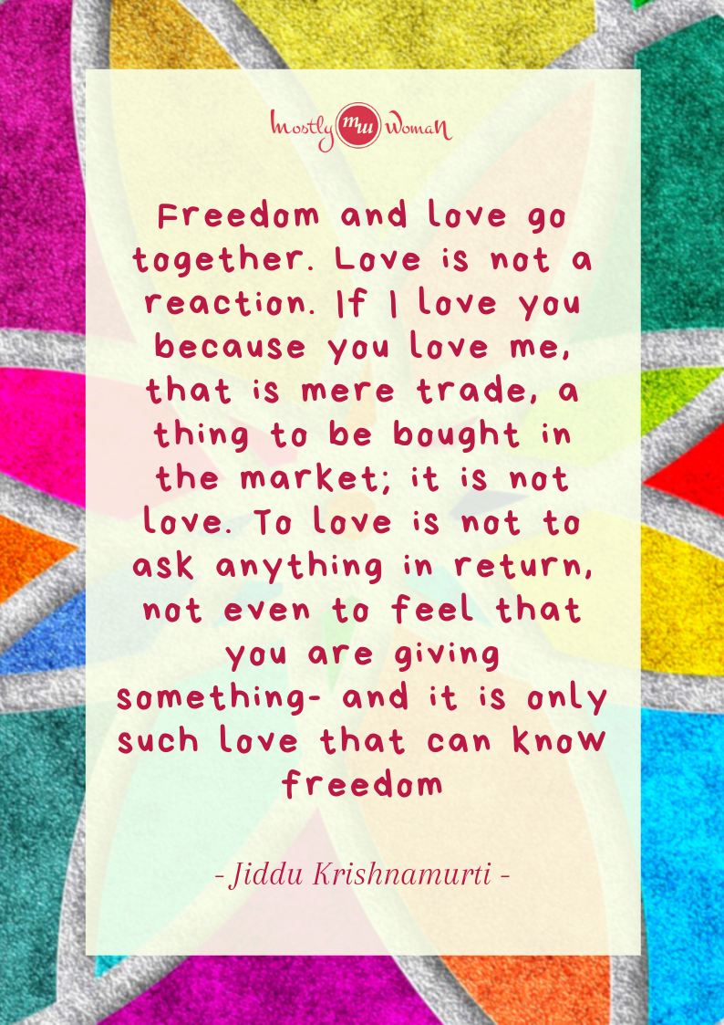 """Freedom and love go together. Love is not a reaction. If I love you because you love me, that is mere trade, a thing to be bought in the market; it is not love. To love is not to ask anything in return, not even to feel that you are giving something- and it is only such love that can know freedom."" Krishnamurti Quotes"