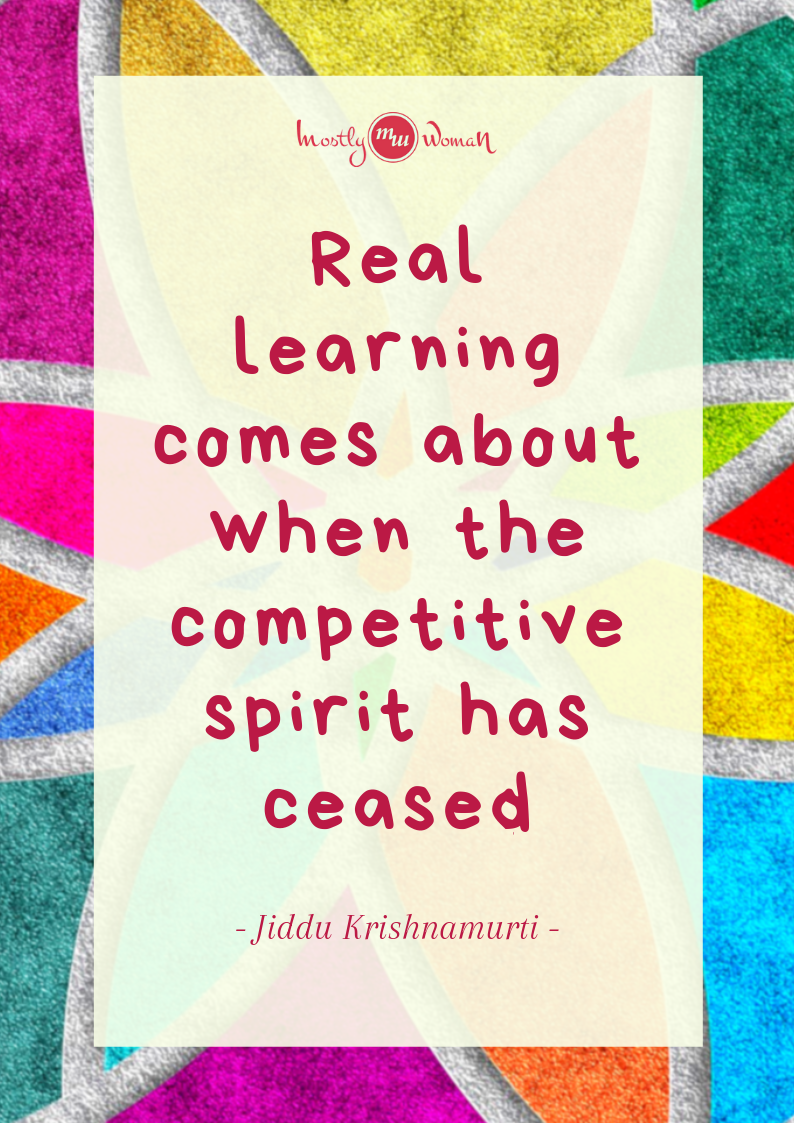 """Real learning comes about when the competitive spirit has ceased."" Krishnamurti Quotes"