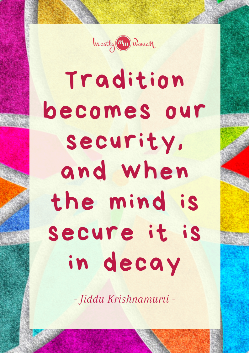 """Tradition becomes our security, and when the mind is secure it is in decay."" Krishnamurti Quotes"